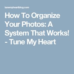 How To Organize Your Photos: A System That Works! - Tune My Heart