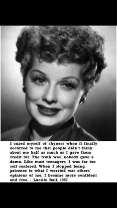 Lucille ball -it was this quote that changed me. I still carry this close to my heart since my late teens. :)