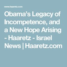 Obama's Legacy of Incompetence, and a New Hope Arising - Haaretz - Israel News | Haaretz.com