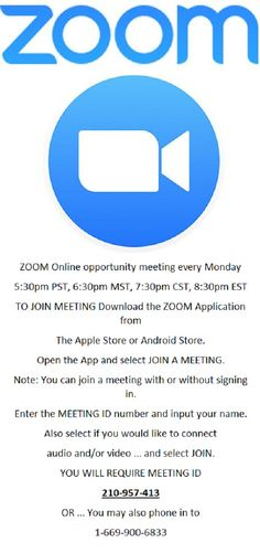 ZOOM Online opportunity meeting every Monday 5:30pm PST, 6:30pm MST, 7:30pm CST, 8:30pm EST TO JOIN MEETING Download the ZOOM Application from The Apple Store or Android Store. Open the App and select JOIN A MEETING. Note: You can join a meeting with or without signing in. Enter the MEETING ID number and input your name. Also select if you would like to connect audio and/or video ... and select JOIN. YOU WILL REQUIRE MEETING ID 210-957-413 OR ... You may also phone in to 1-669-900-6833