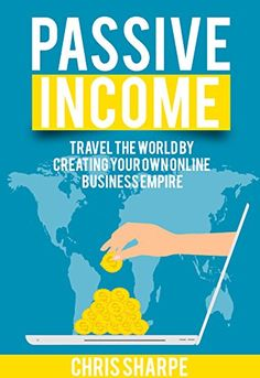Passive Income: Travel the World by Creating your Own Online Business Empire (Third Edition) by [Sharpe, Chris]