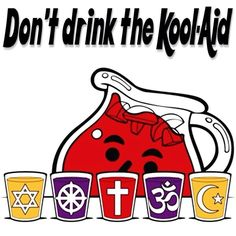 Don't drink the Kool-Aid. All religion is silly, made up, designed to keep you in fear. World Religions, Free Thinker, Kool Aid, Atheism, Buddhism, Christianity, Bible, Organization, God