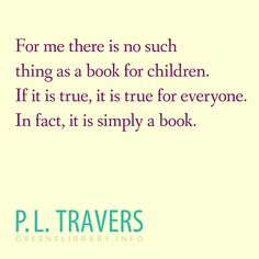 """""""For me there is no such thing as a book for children. If it is true, it is true for everyone. In fact, it is simply a book."""" —P.L. Travers"""
