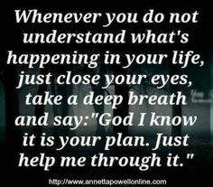 Whenever you do not understand what's happening in your life, just close your eyes take a deep breath and say:'' God I know it is your plan. Just help me through it.'' <3