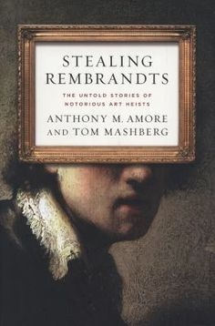 Stealing Rembrandts : the untold stories of notorious art heists / Anthony M. Amore (current head of security for the Isabella Stewart Gardner Museum) and Tom Mashberg.