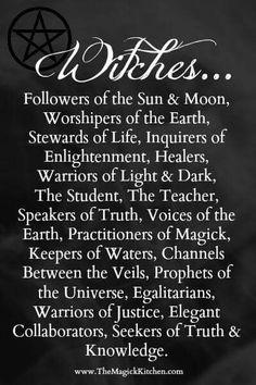 Witches. Followers of the sun and moon. Worshippers of the Earth. Stewards of life. Inquirers of enlightenment. Healers, warriors of light and dark. The Student. The teacher. Speakers of truth, voices of the earth. Practitioners of magick. Keepers of waters. Channels between the veils. Prophets of the universe. Egalitarians. Warriors of justice. Elegant collaborators. Seekers of truth and knowledge.