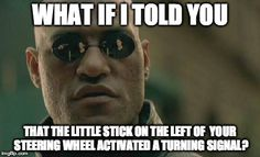 Matrix Morpheus Meme | WHAT IF I TOLD YOU THAT THE LITTLE STICK ON THE LEFT OF YOUR STEERING WHEEL ACTIVATED A TURNING SIGNAL? | image tagged in memes,matrix morpheus | made w/ Imgflip meme maker