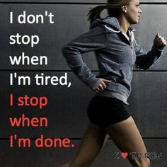 I don't stop when I'm tired, I stop when I'm done.  - more my work mentality, but I'm working on the exercise too ;)