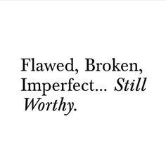 still Worthy. Flaws Quotes, Respect Quotes, Words Of Wisdom Quotes, Real Quotes, Quotes To Live By, Flower Quotes Inspirational, Imperfection Quotes, Quotations, Qoutes