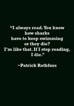 """You know how sharks have to keep swimming or they die? If I stop reading, I die."""" Patrick Rothfuss- true this Book Quotes Love, Reading Quotes, I Love Books, Picture Quotes, Good Books, Books To Read, Reading Books, Literary Quotes, I Love Reading"""