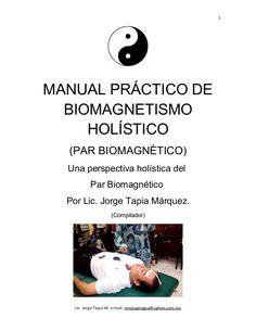 1 MANUAL PRÁCTICO DE BIOMAGNETISMO HOLÍSTICO (PAR BIOMAGNÉTICO) Una perspectiva holística del Par Biomagnético Por Lic. Jo...