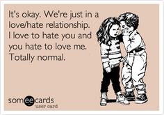 Funny Flirting Ecard: It's okay. We're just in a love/hate relationship. I love to hate you and you hate to love me. Totally normal.