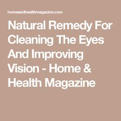 Natural Remedy For Cleaning The Eyes And Improving Vision - Home & Health Magazine