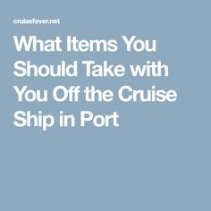 What Items You Should Take with You Off the Cruise Ship in Port