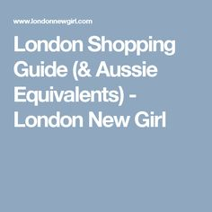 London Shopping Guide (& Aussie Equivalents) - London New Girl