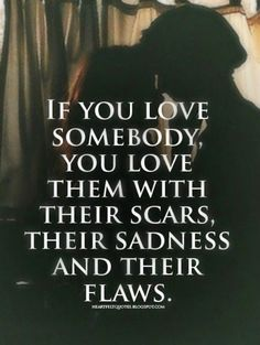 Heartfelt Quotes: If you love somebody, you love them with their scars, their sadness and their flaws. I love you and miss you baby. Hope your sleeping good tonight. True Quotes, Great Quotes, Quotes To Live By, Inspirational Quotes, Real Love Quotes, Under Your Spell, Heartfelt Quotes, Found Out, Beautiful Words