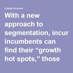 "With a new approach to segmentation, incumbents can find their ""growth hot spots,"" those high-potential customers obscured by more traditional methods. Sales leaders need to consider two critical but often overlooked factors when assessing their current and future customers: need and behavior. When combined with value, these indicators will reveal the customers whose strategic direction and operating model come together in a way that could make them huge sources of revenue. Sales teams…"