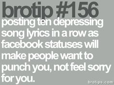 posting ten depressing song lyrics in a row as facebook statuses will make people want to punch you, not feel sorry for you.