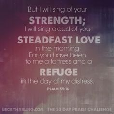 But I will sing of your strength; I will sing aloud of your steadfast love in the morning. For you have been to me a fortress and a refuge in the day of my distress. Psalm 59:16 #thepraisechallenge #quotes #verse #bible #psalm