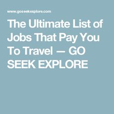 The Ultimate List of Jobs That Pay You To Travel — GO SEEK EXPLORE
