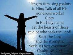 Psalm 105:2-4   Sing to Him, sing praises to Him; tell of all His wondrous works! Glory in His holy name; let the hearts of those who seek the Lord rejoice! Seek the Lord and His strength; seek His presence continually!