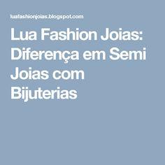 Lua Fashion Joias: Diferença em Semi Joias com Bijuterias