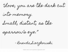 """Love, you are the dark cut into memory ..."" -Brenda Sieczkowski"