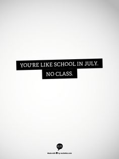 You're like school in July. No class.