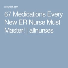 67 Medications Every New ER Nurse Must Master! | allnurses