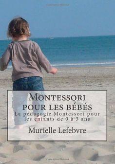 Montessori pour les bébés - Editions couleurs: La pédagogie Montessori pour les enfants de 0 à 3 ans