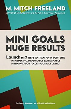 MINI GOALS HUGE RESULTS: Launch the 7 Steps to Transform your Life with Specific, Measurable & Attainable Mini Goals for Successful Daily Living by M. Mitch Freeland http://www.amazon.com/dp/B01AWZV8QW/ref=cm_sw_r_pi_dp_6sH3wb1YESAD5