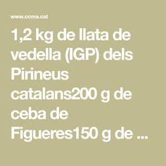 1,2 kg de llata de vedella (IGP) dels Pirineus catalans200 g de ceba de Figueres150 g de porro200 g de tomàquet madur1 cabeça d'alls1 pell de taronja1 branca de canyella1 gotet de vi ranci3 dl d'oli verge800 g de patates80 g de mantega1 branca de romanísal i pebre1 l de brou de vedella