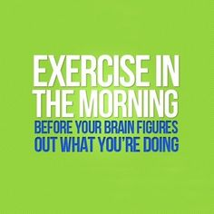 SOO true!! I do it before I am even fully awake- and then it is done for the day!!