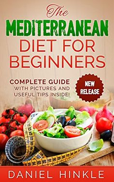 The Mediterranean Diet for Beginners: 51 Delicious Recipes with Pictures and Tips for Healthy Eating and Weight Loss