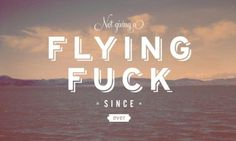not giving a flying fuc....