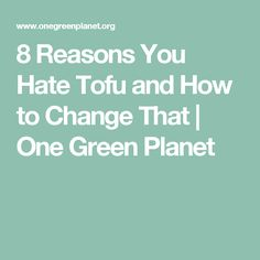 8 Reasons You Hate Tofu and How to Change That | One Green Planet