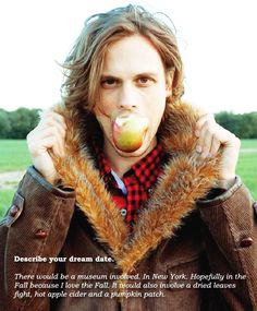 Matthew Gray Gubler... Also the muse am in the fall is one of my dream dates.. It's meant to be.. ;)