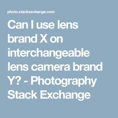 Can I use lens brand X on interchangeable lens camera brand Y? - Photography Stack Exchange