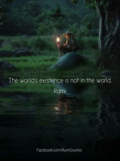 The world´s existence is not in te world. Rumi