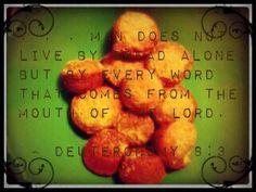 Man does not live by bread alone, but by every word that comes from the mouth of the Lord. ~ Deuteronomy 8:3
