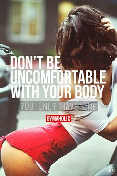 Dont be uncomfortable with your body. You only have one. Be proud of it Gymbadbitch tumblr