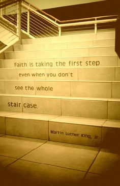 Oh my gracious! This is so beautiful! I needed this!  'Faith is taking the first step, even when you don't see the whole staircase.'