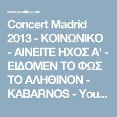 Concert Madrid 2013 - ΚΟΙΝΩΝΙΚΟ - ΑΙΝΕΙΤΕ ΗΧΟΣ Α' - ΕΙΔΟΜΕΝ ΤΟ ΦΩΣ ΤΟ ΑΛΗΘΙΝΟΝ - KABARNOS - YouTube