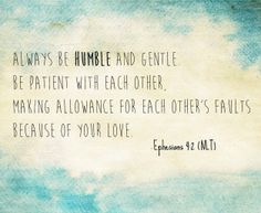 Always be humble and gentle. Be patient with each other, making allowance for each other's faults because of your love. Inspirational Bible Quotes, Bible Verses Quotes, Sign Quotes, Faith Quotes, Me Quotes, Scriptures, Qoutes, Cool Words, Wise Words