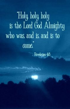 Revelation 4:8 ~ Holy, holy, holy is the Lord God Almighty who was, and is, and is to come.