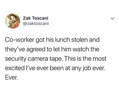 co-worker got his lunch stolen and now they get to watch the security footage. Funny Work, Funny Stuff, Funny Things, Random Things, Random Stuff, Funny Tweets, Funny Quotes, Funny Memes, Haha