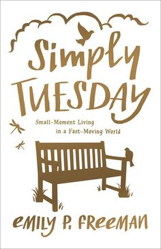 WANT TO READ: Simply Tuesday: Small-Moment Living in a Fast-Moving World by Emily Freeman. A book to be published this year. Coming August 2015
