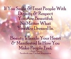 If You Smile & Treat People With Dignity & Respect You Are Beautiful; No matter what you are dressed in. Beauty is Inside Your Heart & Manifested in how You make People Feel. ~Anna Pereira - #Be #You #Beautiful
