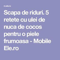Scapa de riduri. 5 retete cu ulei de nuca de cocos pentru o piele frumoasa - Mobile Ele.ro Good To Know
