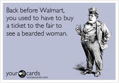 Funny Somewhat Topical Ecard: Back before Walmart, you used to have to buy a ticket to the fair to see a bearded woman.